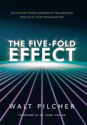The Five-Fold Effect: Unlocking Power Leadership for Amazing Results in Your Organization  -     By: Walt Pilcher