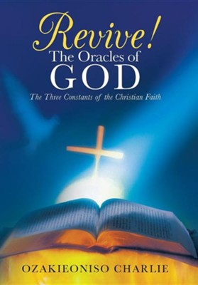Revive! the Oracles of God: The Three Constants of the Christian Faith  -     By: Ozakieoniso Charlie
