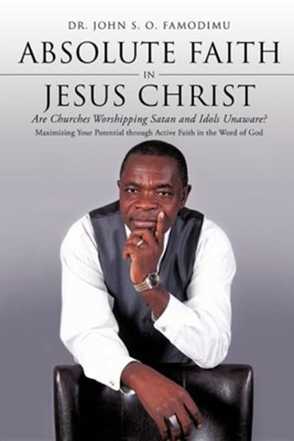 Absolute Faith in Jesus Christ  -     By: Dr. John S.O. Famodimu
