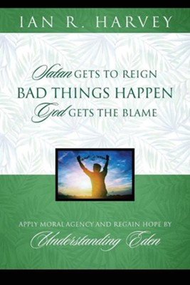 Bad Things Happen: Satan Gets to Reign; God Gets the Blame  -     By: Ian R. Harvey