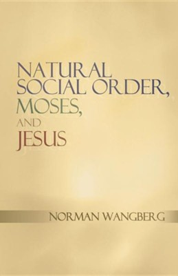 Natural Social Order, Moses, and Jesus  -     By: Norman Wangberg