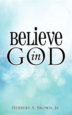 Believe in God  -     By: Herbert A. Brown Jr.