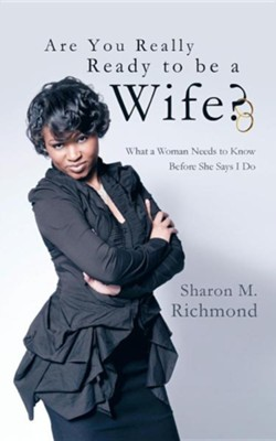 Are You Really Ready to Be a Wife?: What a Woman Needs to Know Before She Says I Do  -     By: Sharon M. Richmond