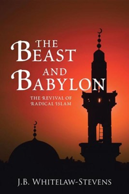 The Beast and Babylon: The Revival of Radical Islam  -     By: J.B. Whitelaw-Stevens