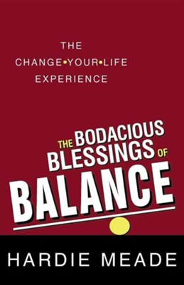 The Bodacious Blessings of Balance: The Change-Your-Life Experience  -     By: Hardie Meade