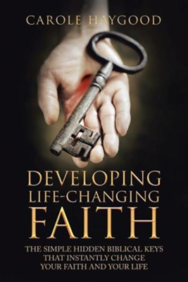 Developing Life-Changing Faith: The Simple Hidden Biblical Keys That Instantly Change Your Faith and Your Life  -     By: Carole Haygood