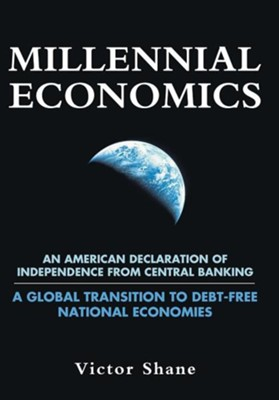 Millennial Economics: An American Declaration of Independence from Central Banking-A Global Transition to Debt-Free National Economies  -     By: Victor Shane