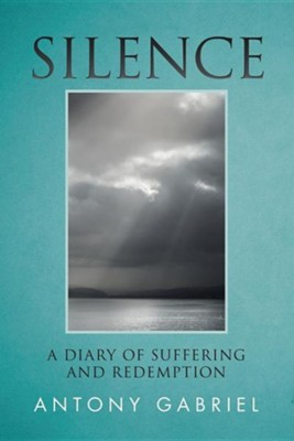Silence: A Diary of Suffering and Redemption  -     By: Antony Gabriel