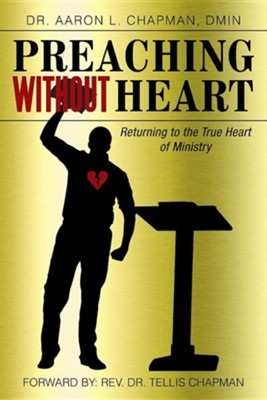 Preaching Without Heart: Returning to the True Heart of Ministry  -     By: Dr. Aaron L. Chapman D.Min