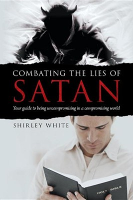Combating the Lies of Satan: Your Guide to Being Uncompromising in a Compromising World  -     By: Shirley White