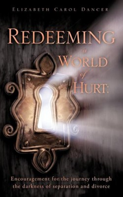 Redeeming a World of Hurt: Encouragement for the Journey Through the Darkness of Separation and Divorce.  -     By: Elizabeth Carol Dancer