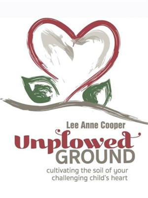 Unplowed Ground: Cultivating the Soil of Your Challenging Child's Heart  -     By: Lee Anne Cooper