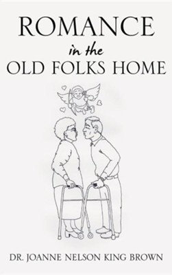 Romance in the Old Folks Home  -     By: Dr. Joanne Nelson King Brown