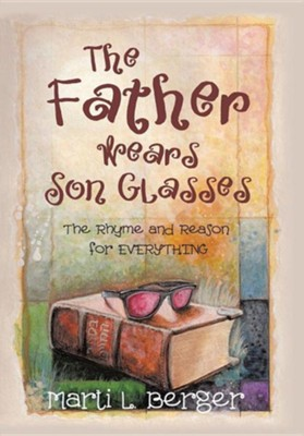 The Father Wears Son Glasses: The Rhyme and Reason for Everything  -     By: Marti L. Berger