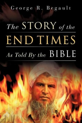 The Story of the End Times as Told by the Bible  -     By: George R. Begault