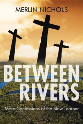 Between Rivers: More Confessions of the Slow Learner  -     By: Merlin Nichols