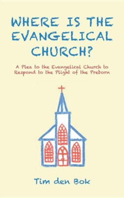 Where Is the Evangelical Church?: A Plea to the Evangelical Church to Respond to the Plight of the Preborn  -     By: Tim Den Bok