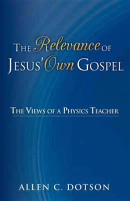 The Relevance of Jesus' Own Gospel: The Views of a Physics Teacher  -     By: Allen C. Dotson