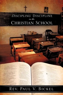Discipling Discipline in the Christian School  -     By: Rev. Paul V. Bickel
