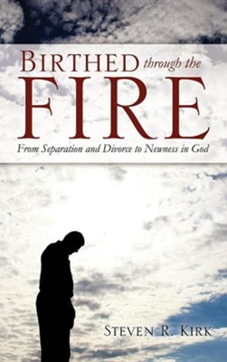 Birthed Through the Fire  -     By: Steven R. Kirk