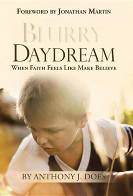 Blurry Daydream: When Faith Feels Like Make Believe  -     By: Anthony J. Does