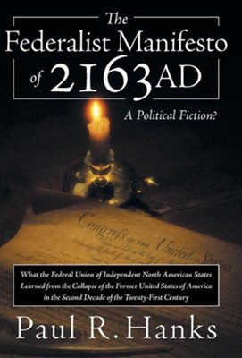 The Federalist Manifesto of 2163 Ad: (What the Federal Union of Independent North American States Learned from the Collapse of the Former United State  -     By: Paul R. Hanks