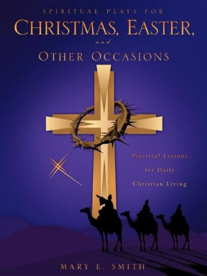 Spiritual Plays for Christmas, Easter, and Other Occasions  -     By: Mary E. Smith