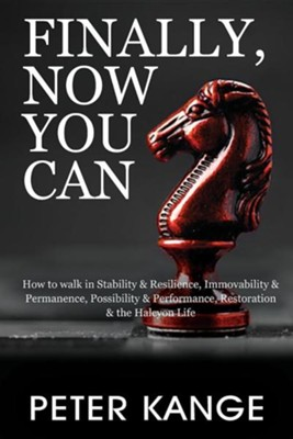 Finally, Now You Can: How to Walk in Stability & Resilience, Immovability & Permanence, Possibility & Performance, Restoration & the Halcyon  -     By: Peter Kange