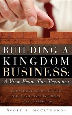 Building a Kingdom Business: A View from the Trenches  -     By: Scott A. McClymonds