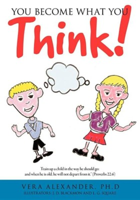 You Become What You Think!  -     By: Vera Alexander Ph.D.     Illustrated By: J.D. Blackmon, L.G. Square