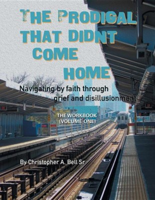 The Prodigal That Didn't Come Home: Navigating by Faith Through Grief and Disillusionment  -     By: Christopher A. Bell Sr.