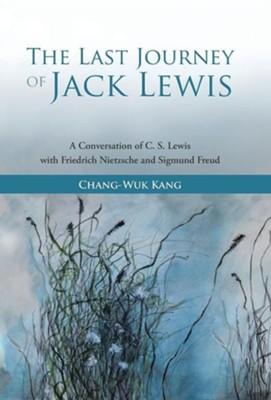 The Last Journey of Jack Lewis: A Conversation of C. S. Lewis with Friedrich Nietzsche and Signmund Freud  -     By: Chang-Wuk Kang