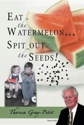 Eat the Watermelon ... Spit Out the Seeds!: A Biography of Pastor Charles J. Petit  -     By: Theresa Gray-Petit