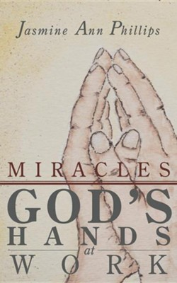 Miracles: God's Hands at Work  -     By: Jasmine Ann Phillips