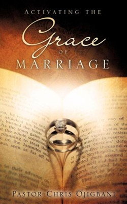 Activating the Grace of Marriage  -     By: Pastor Chris Ojigbani