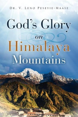 God's Glory on Himalaya Mountains  -     By: Dr. V. Leno Peseyie-Maase