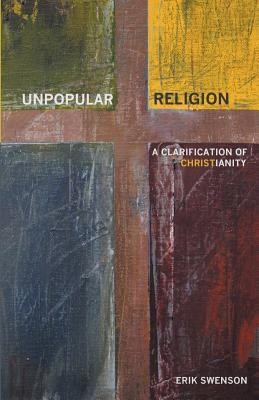 Unpopular Religion: A Clarification of Christianity  -     By: Erik Swenson