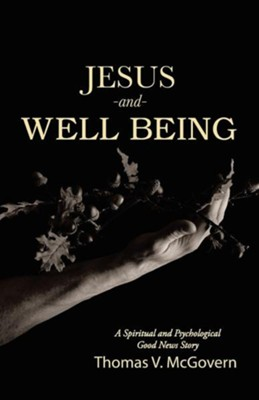 Jesus and Well Being: A Spiritual and Psychological Good News Story  -     By: Thomas V. McGovern