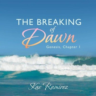 The Breaking of Dawn: Genesis, Chapter 1  -     By: Kae Ramirez