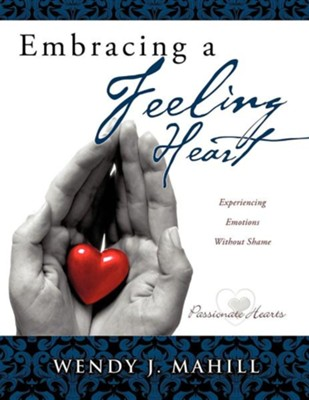 Embracing a Feeling Heart  -     By: Wendy J. Mahill
