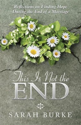 This Is Not the End: Reflections on Finding Hope During the End of a Marriage  -     By: Sarah Burke
