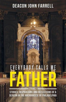 Everybody Calls Me Father: Stories, Inspirations and Reflections of a Deacon in the Archdiocese of Philadelphia  -     By: John Farrell