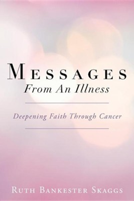 Messages from an Illness: Deepening Faith Through Cancer  -     By: Ruth Bankester Skaggs