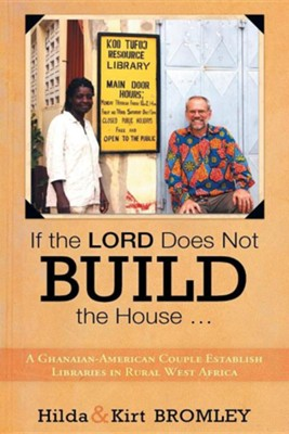 If the Lord Does Not Build the House ...: A Ghanaian-American Couple Establish Libraries in Rural West Africa  -     By: Hilda Bromley, Kirt Bromley