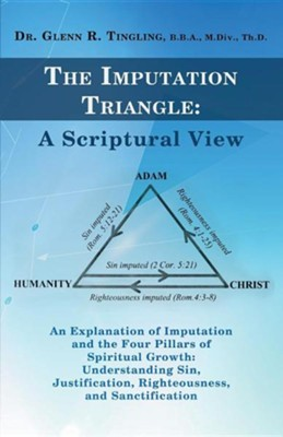 The Imputation Triangle: A Scriptural View: An Explanation of Imputation and the Four Pillars of Spiritual Growth: Understanding Sin, Justifica  -     By: Dr. Glenn R. Tingling