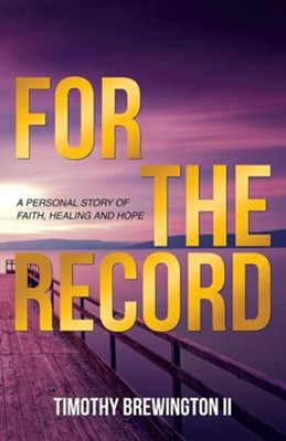 For the Record: A Personal Story of Faith, Healing and Hope  -     By: Timothy Brewington II