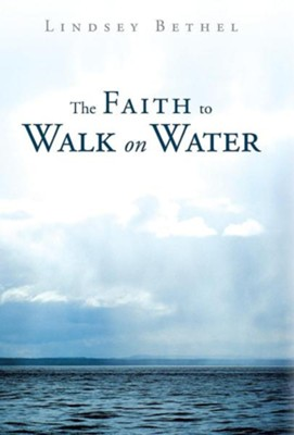 The Faith to Walk on Water  -     By: Lindsey Bethel