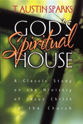 God's Spiritual House: A Classic Study on the Ministry of Jesus Christ on the Church  -     By: T. Austin Sparks