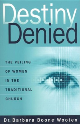 Destiny Denied: The Veiling of Women in The Traditional Church  -     By: Barbara Boone Wooten
