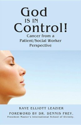 God Is in Control!: Cancer from a Patient/Social Worker Perspective  -     By: Kaye Elliott Leazier